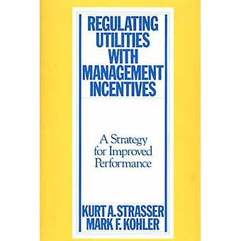 Regulating Utilities with Management Incentives A Strategy for Improved Performance by Strasser & Kurt A.