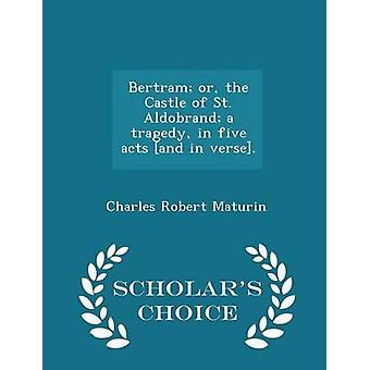 Bertram or the Castle of St. Aldobrand a tragedy in five acts and in verse.  Scholars Choice Edition by Maturin & Charles Robert