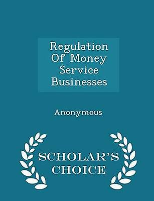 Regulation Of Money Service Businesses  Scholars Choice Edition by United States Congress House of Represen