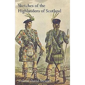 SKETCHES OF THE CHARACTER MANNERS AND PRESENT STATE OF THE HIGHLANDERS OF SCOTLANDWith Details of the Military Service of the Highland Regiments Vol 1 by David Stewart & Colonel