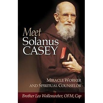 Meet Solanus Casey - Spiritual Counselor and Wonder Worker by Leo Woll