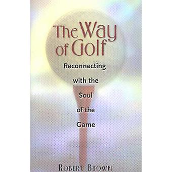The Way of Golf - Reconnecting with the Soul of the Game by Robert Bro