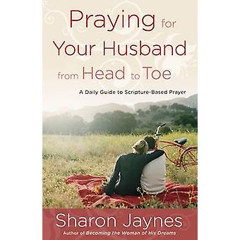 Praying for Your Husband from Head to Toe - A Daily Guide to Scripture