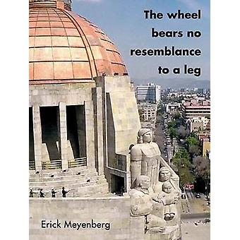 Erick Meyenberg - The Wheel Bears No Resemblance to a Leg by Erick Mey