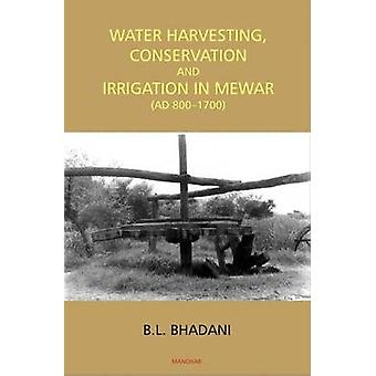 Water Harvesting - Conservation & Irrigation in Mewar by B. L. Bhadan