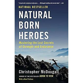 Natural Born Heroes - Mastering the Lost Secrets of Strength and Endur