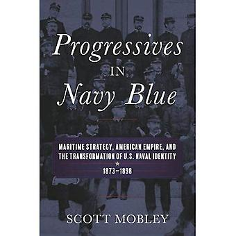 Progressives in Navy Blue: Maritime Strategy, American Empire, and the Transformation of U.S. Naval Identity, 1873-1898