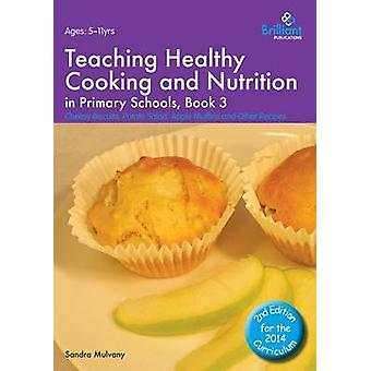 Teaching Healthy Cooking and Nutrition in Primary Schools Book 3 Cheesy Biscuits Potato Salad Apple Muffins and Other Recipes by Mulvany & Sandra