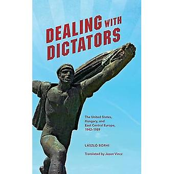 Dealing with Dictators The United States Hungary and East Central Europe 19421989 by Borhi & Laszlo