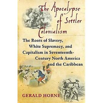 The Apocalypse of Settler Colonialism  The Roots of Slavery White Supremacy and Capitalism in 17th Century North America and the Caribbean by Gerald Horne