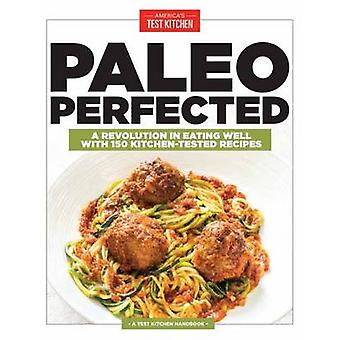 Paleo Perfected - A Revolution in Eating Well with 150 Kitchen-Tested