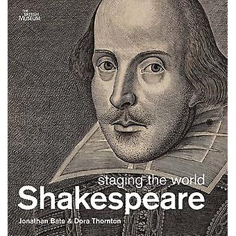 Shakespeare staging the world by Jonathan Bate & Dora Thornton