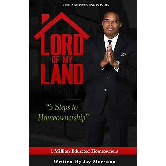 Lord of My Land 5 Steps to Homeownership by Morrison & Jay