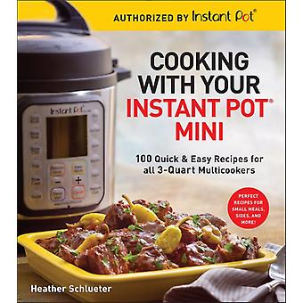 Cooking with your Instant Pot R Mini  100 Quick amp Easy Recipes for all 3Quart Multicookers by Heather Schlueter
