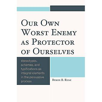 Our Own Worst Enemy as Protector of Ourselves Stereotypes Schemas and Typifications as Integral Elements in the Persuasive Process by Renz & Byron B.