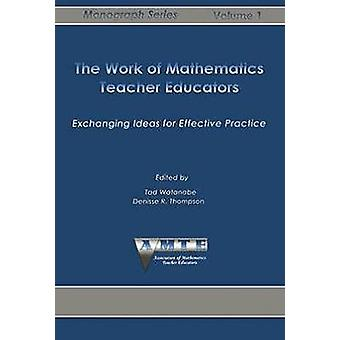 The Work of Mathematics Teacher Educators Exchanging Ideas for Effective Practice by Watanabe & Tad