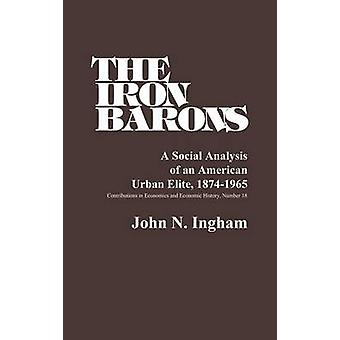 The Iron Barons A Social Analysis of an American Urban Elite 18741965 by Ingham & John N.