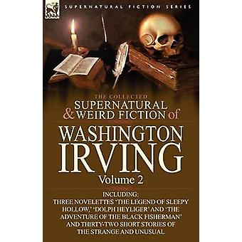 The Collected Supernatural and Weird Fiction of Washington Irving Volume 2Including Three Novelettes The Legend of Sleepy Hollow Dolph Heyliger von Irving & Washington