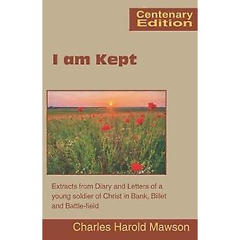 I am Kept Extracts from Diary and Letters of a young soldier of Christ in Bank Billet and Battlefield by Mawson & Charles Harold
