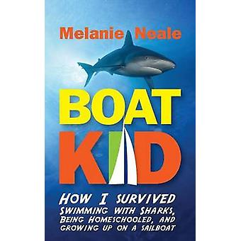 Boat Kid How I Survived Swimming with Sharks Being Homeschooled and Growing Up on a Sailboat by Neale & Melanie