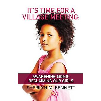 Its Time For A Village Meeting Awakening Moms Reclaiming Our Girls by Bennett & Sherilyn M.