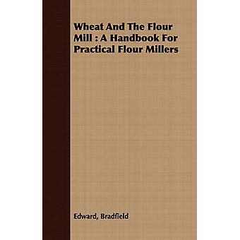 Wheat And The Flour Mill  A Handbook For Practical Flour Millers by Bradfield & Edward