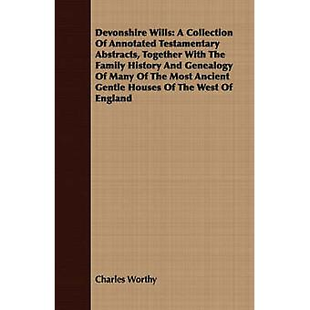 Devonshire Wills A Collection Of Annotated Testamentary Abstracts Together With The Family History And Genealogy Of Many Of The Most Ancient Gentle Houses Of The West Of England by Worthy & Charles