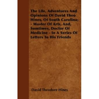 The Life Adventures And Opinions Of David Theo Hines Of South Carolina  Master Of Arts And Somtimes Doctor Of Medicine  In A Series Of Letters To His Friends by Hines & David Theodore