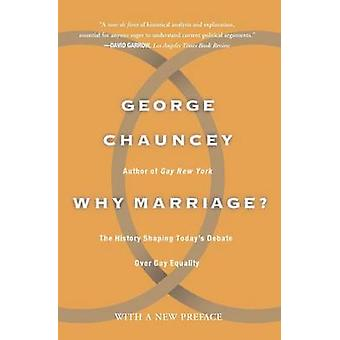 Why Marriage The History Shaping Todays Debate Over Gay Equality by Chauncey & George
