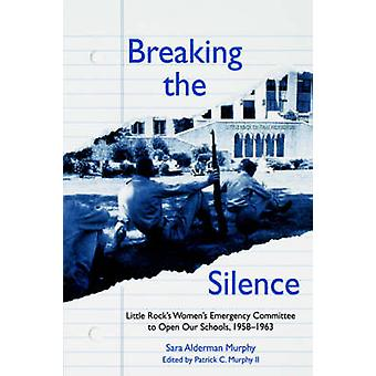BREAKING THE SILENCE The Little Rock Womens Emergency Committee to Open Our Schools 19581963 by SARA & MURPHY