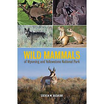 Wild Mammals of Wyoming and Yellowstone National Park by Steven W. Bu