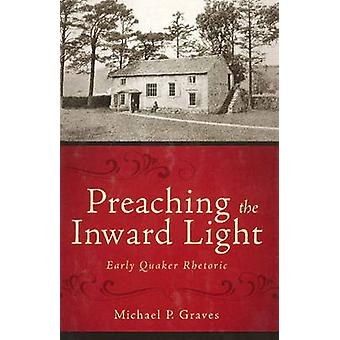 Preaching the Inward Light - Early Quaker Rhetoric by Michael P. Grave
