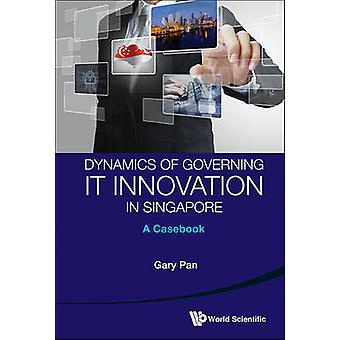 Dynamics of Governing IT Innovation in Singapore - A Case Book by Gary