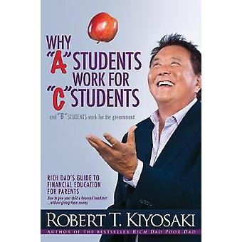 Why A Students Work for C Students and Why B Students by Robert T Kiyosaki