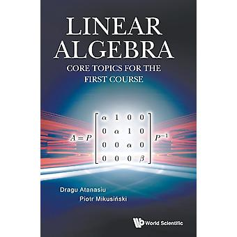 Linear Algebra Core Topics For The First Course by Dragu Atanasiu & Piotr Mikusinski