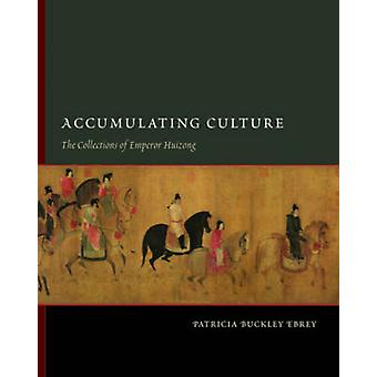Accumulating Culture  The Collections of Emperor Huizong by Patricia Buckley Ebrey
