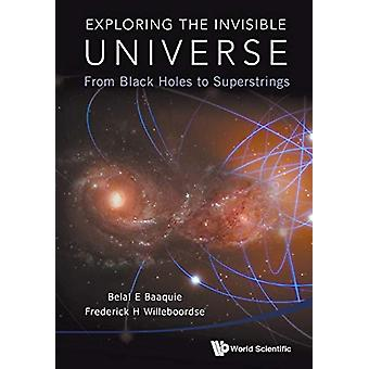 Exploring The Invisible Universe - From Black Holes To Superstrings by