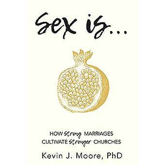 Sex Is...: How Strong Marriages Cultivate Stronger� Churches