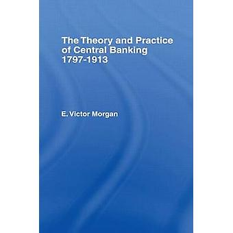 Theory and Practice of Central Banking 17971913 The by Morgan & E.Victor