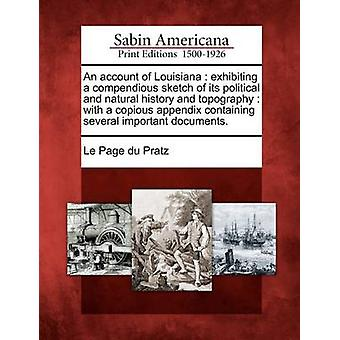 An account of Louisiana  exhibiting a compendious sketch of its political and natural history and topography  with a copious appendix containing several important documents. by Le Page du Pratz