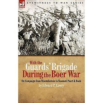 With the Guards Brigade During the Boer War On Campaign from Bloemfontein to Koomati Poort and Back by Lowry & Edward P.