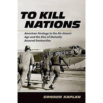 To Kill Nations  American Strategy in the AirAtomic Age and the Rise of Mutually Assured Destruction by Edward Kaplan
