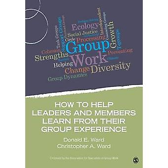 How to Help Leaders and Members Learn from Their Group Experience by Ward & Donald E.
