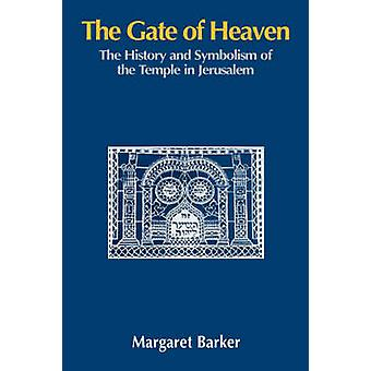 The Gate of Heaven The History and Symbolism of the Temple in Jerusalem by Barker & Margaret