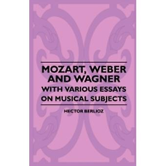 Mozart Weber And Wagner  With Various Essays On Musical Subjects by Berlioz & Hector