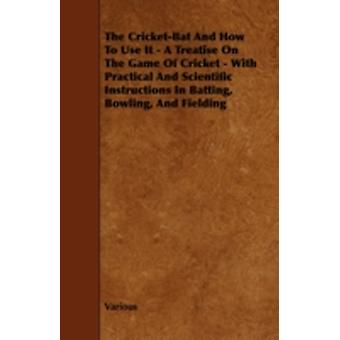 The CricketBat and How to Use It  A Treatise on the Game of Cricket  With Practical and Scientific Instructions in Batting Bowling and Fielding The Laws of Cricket MatchPlaying SingleWicket by Anon.