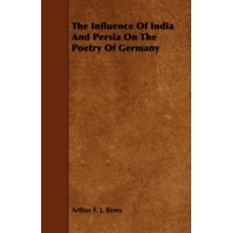 The Influence of India and Persia on the Poetry of Germany by Remy & Arthur F. J.