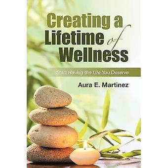 Creating a Lifetime of Wellness Start Having the Life You Deserve by Martinez & Aura E.