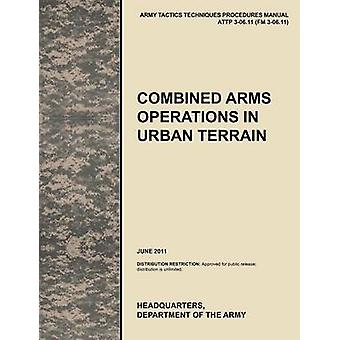 Combined Arms Operations in Urban Terrain The Official U.S. Army Tactics Techniques and Procedures Manual Attp 306.11 FM 306.11 June 2011 by U. S. Army Training and Doctrine Command