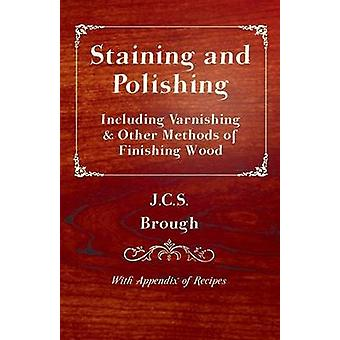 Staining and Polishing  Including Varnishing  Other Methods of Finishing Wood with Appendix of Recipes by Brough & J. C. S.
